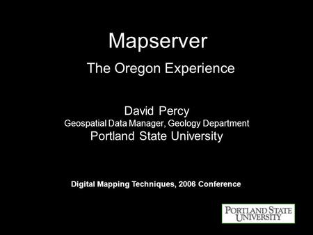 Mapserver The Oregon Experience David Percy Geospatial Data Manager, Geology Department Portland State University Digital Mapping Techniques, 2006 Conference.