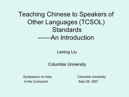 Teaching Chinese to Speakers of Other Languages (TCSOL) Standards ——An Introduction Lening Liu Columbia University Symposium on Asia Columbia University.