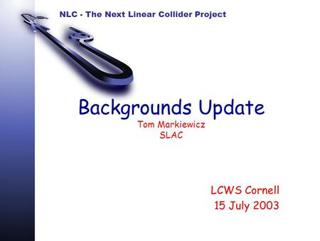 NLC - The Next Linear Collider Project Backgrounds Update Tom Markiewicz SLAC LCWS Cornell 15 July 2003.