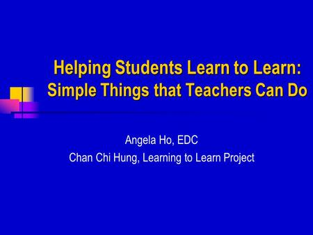 Helping Students Learn to Learn: Simple Things that Teachers Can Do Angela Ho, EDC Chan Chi Hung, Learning to Learn Project.