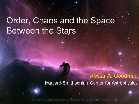 Order, Chaos and the Space Between the Stars Alyssa A. Goodman Harvard-Smithsonian Center for Astrophysics WIYN Image: T.A. Rector (NOAO/AURA/NSF) and.