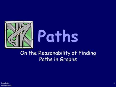 Complexity ©D.Moshkovitz 1 Paths On the Reasonability of Finding Paths in Graphs.