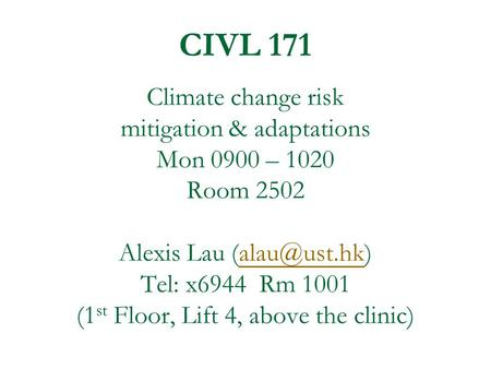 CIVL 171 Climate change risk mitigation & adaptations Mon 0900 – 1020 Room 2502 Alexis Lau Tel: x6944 Rm 1001 (1 st Floor, Lift 4, above.
