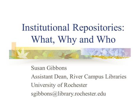 Institutional Repositories: What, Why and Who Susan Gibbons Assistant Dean, River Campus Libraries University of Rochester