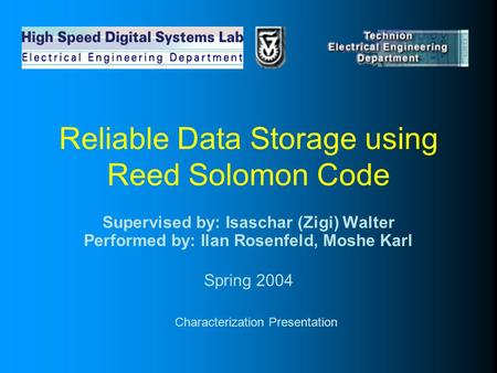 Reliable Data Storage using Reed Solomon Code Supervised by: Isaschar (Zigi) Walter Performed by: Ilan Rosenfeld, Moshe Karl Spring 2004 Characterization.