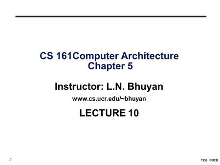 .1 1999 ©UCB CS 161Computer Architecture Chapter 5 Instructor: L.N. Bhuyan www.cs.ucr.edu/~bhuyan LECTURE 10.