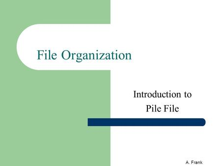 A. Frank File Organization Introduction to Pile File.