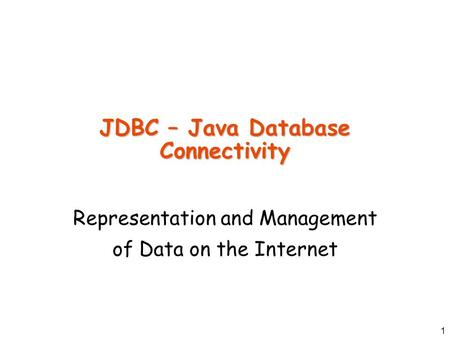 1 JDBC – Java Database Connectivity Representation and Management of Data on the Internet.