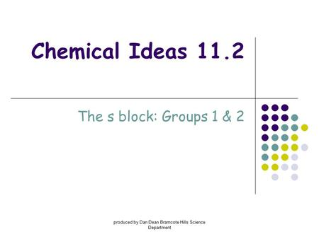 Produced by Dan Dean Bramcote Hills Science Department Chemical Ideas 11.2 The s block: Groups 1 & 2.