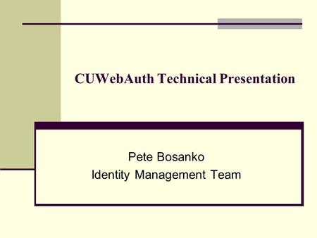 CUWebAuth Technical Presentation Pete Bosanko Identity Management Team.
