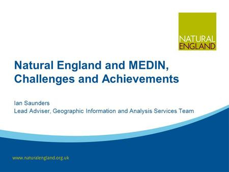 Natural England and MEDIN, Challenges and Achievements Ian Saunders Lead Adviser, Geographic Information and Analysis Services Team.