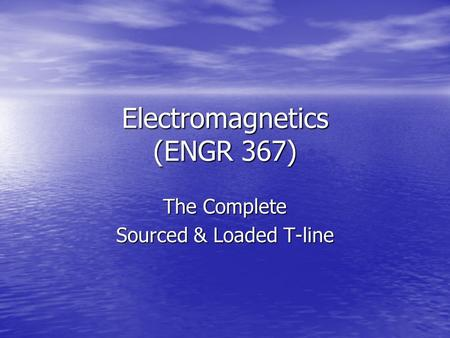 Electromagnetics (ENGR 367) The Complete Sourced & Loaded T-line.