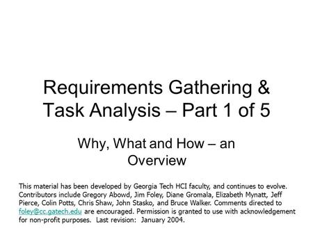 Requirements Gathering & Task Analysis – Part 1 of 5 Why, What and How – an Overview This material has been developed by Georgia Tech HCI faculty, and.