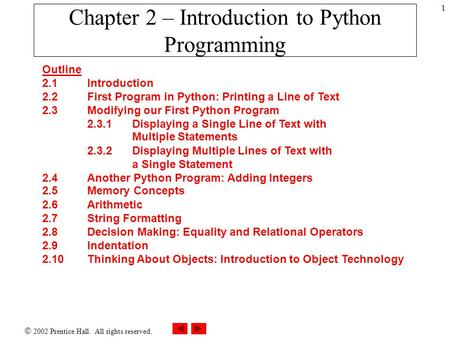  2002 Prentice Hall. All rights reserved. 1 Chapter 2 – Introduction to Python Programming Outline 2.1 Introduction 2.2 First Program in Python: Printing.