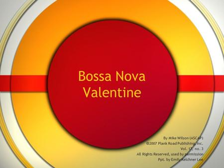 Bossa Nova Valentine By Mike Wilson (ASCAP)  2007 Plank Road Publishing, Inc. Vol. 17, no. 3 All Rights Reserved, used by permission Ppt. by Emily Kelchner.