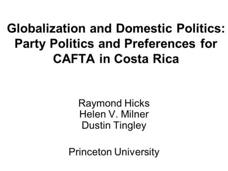 Globalization and Domestic Politics: Party Politics and Preferences for CAFTA in Costa Rica Raymond Hicks Helen V. Milner Dustin Tingley Princeton University.