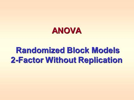ANOVA Randomized Block Models Randomized Block Models 2-Factor Without Replication.