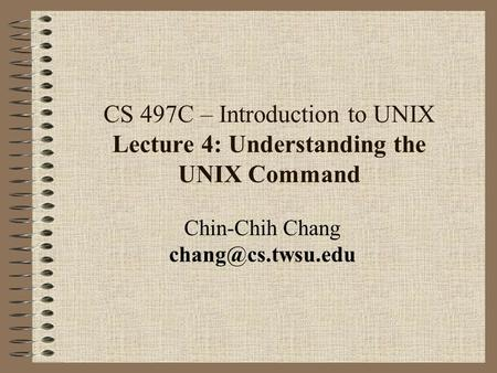 CS 497C – Introduction to UNIX Lecture 4: Understanding the UNIX Command Chin-Chih Chang