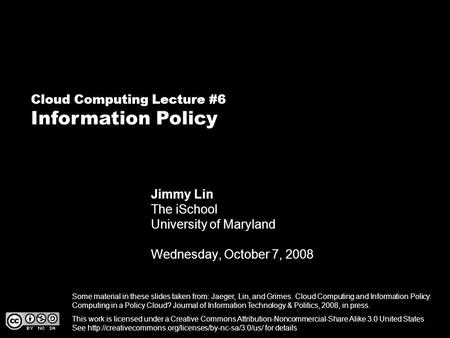 Cloud Computing Lecture #6 Information Policy Jimmy Lin The iSchool University of Maryland Wednesday, October 7, 2008 This work is licensed under a Creative.