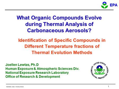International OCEC Workshop 03/04/03 1 What Organic Compounds Evolve during Thermal Analysis of Carbonaceous Aerosols? Joellen Lewtas, Ph.D Human Exposure.