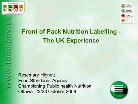 Front of Pack Nutrition Labelling - The UK Experience Rosemary Hignett Food Standards Agency Championing Public health Nutrition Ottawa, 22/23 October.