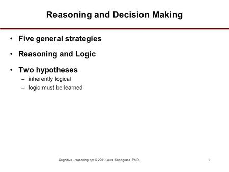 Cognitive - reasoning.ppt © 2001 Laura Snodgrass, Ph.D.1 Reasoning and Decision Making Five general strategies Reasoning and Logic Two hypotheses –inherently.
