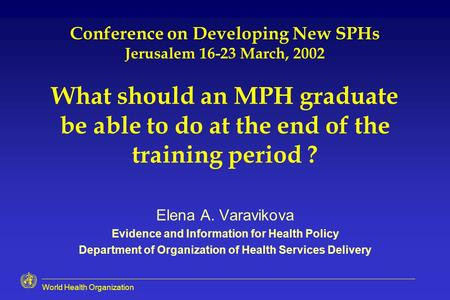 World Health Organization Conference on Developing New SPHs Jerusalem 16-23 March, 2002 What should an MPH graduate be able to do at the end of the training.