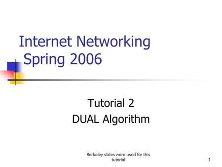 Berkeley slides were used for this tutorial1 Internet Networking Spring 2006 Tutorial 2 DUAL Algorithm.