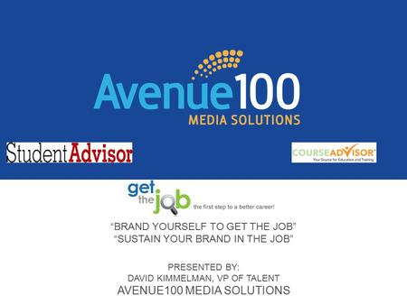 """BRAND YOURSELF TO GET THE JOB"" ""SUSTAIN YOUR BRAND IN THE JOB"" PRESENTED BY: DAVID KIMMELMAN, VP OF TALENT AVENUE100 MEDIA SOLUTIONS."