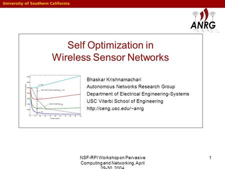 NSF-RPI Workshop on Pervasive Computing and Networking, April 29-30, 2004 1 Self Optimization in Wireless Sensor Networks Bhaskar Krishnamachari Autonomous.