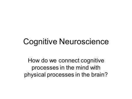 Cognitive Neuroscience How do we connect cognitive processes in the mind with physical processes in the brain?