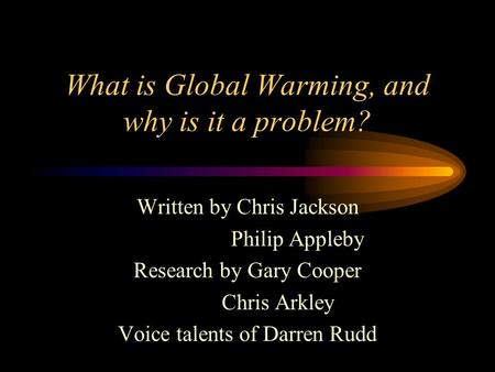 What is Global Warming, and why is it a problem? Written by Chris Jackson Philip Appleby Research by Gary Cooper Chris Arkley Voice talents of Darren.