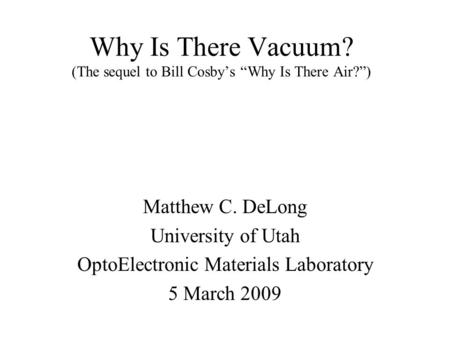 "Why Is There Vacuum? (The sequel to Bill Cosby's ""Why Is There Air?"") Matthew C. DeLong University of Utah OptoElectronic Materials Laboratory 5 March."