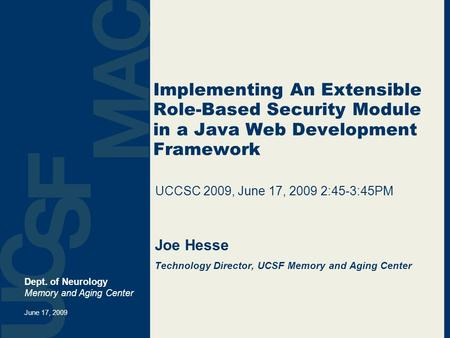 Implementing An Extensible Role-Based Security Module in a Java Web Development Framework Joe Hesse Technology Director, UCSF Memory and Aging Center Dept.