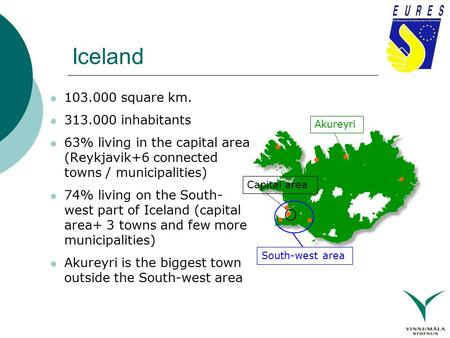 Iceland 103.000 square km. 313.000 inhabitants 63% living in the capital area (Reykjavik+6 connected towns / municipalities) 74% living on the South- west.