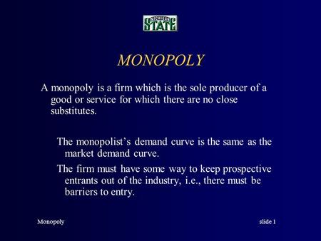 slide 1Monopoly MONOPOLY A monopoly is a firm which is the sole producer of a good or service for which there are no close substitutes. The monopolist's.