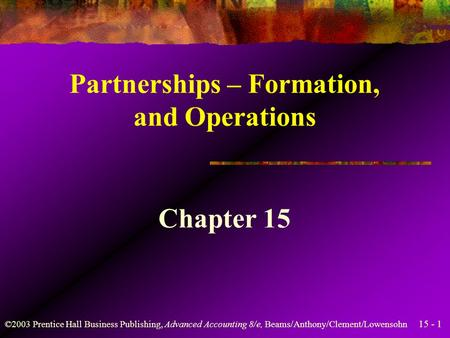15 - 1 ©2003 Prentice Hall Business Publishing, Advanced Accounting 8/e, Beams/Anthony/Clement/Lowensohn Partnerships – Formation, and Operations Chapter.
