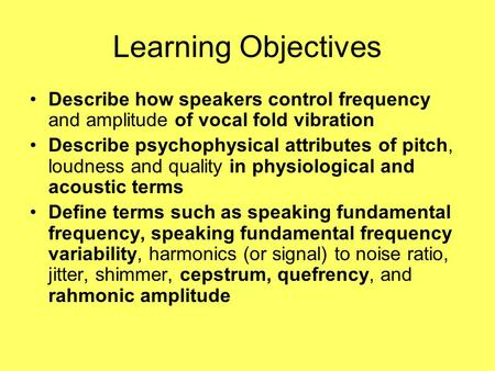 Learning Objectives Describe how speakers control frequency and amplitude of vocal fold vibration Describe psychophysical attributes of pitch, loudness.