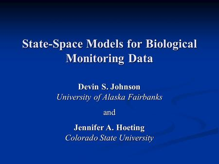 State-Space Models for Biological Monitoring Data Devin S. Johnson University of Alaska Fairbanks and Jennifer A. Hoeting Colorado State University.