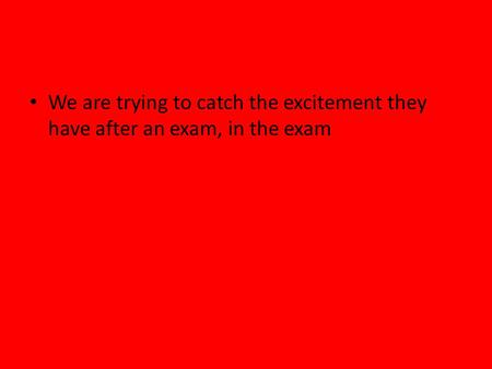 We are trying to catch the excitement they have after an exam, in the exam.