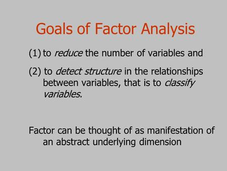 Goals of Factor Analysis (1) (1)to reduce the number of variables and (2) to detect structure in the relationships between variables, that is to classify.