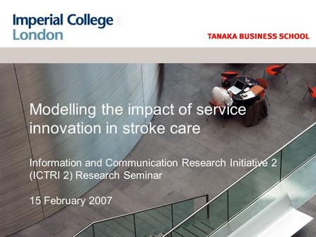 Modelling the impact of service innovation in stroke care Information and Communication Research Initiative 2 (ICTRI 2) Research Seminar 15 February 2007.