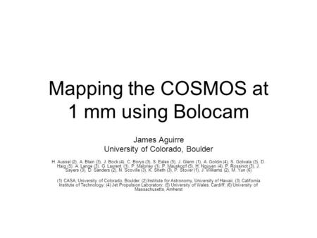 Mapping the COSMOS at 1 mm using Bolocam James Aguirre University of Colorado, Boulder H. Aussel (2), A. Blain (3), J. Bock (4), C. Borys (3), S. Eales.