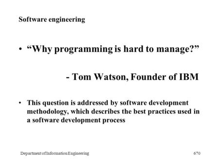 "Department of Information Engineering670 Software engineering ""Why programming is hard to manage?"" - Tom Watson, Founder of IBM This question is addressed."