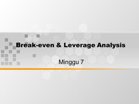 Break-even & Leverage Analysis Minggu 7. Types of Costs Essentially, there are two types of costs that a business faces: –Variable costs which vary proportionally.