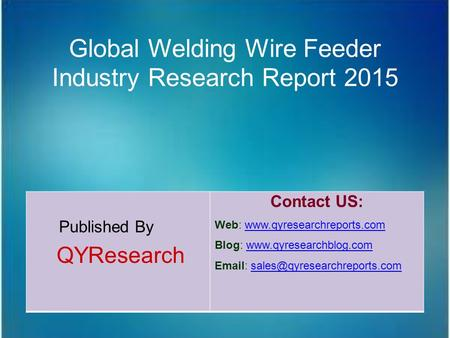 Global Welding Wire Feeder Industry Research Report 2015 Published By QYResearch Contact US: Web: www.qyresearchreports.comwww.qyresearchreports.com Blog: