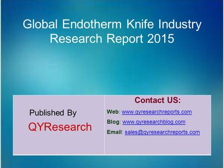 Global Endotherm Knife Industry Research Report 2015 Published By QYResearch Contact US: Web: www.qyresearchreports.comwww.qyresearchreports.com Blog: