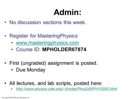 Copyright © 2009 Pearson Education, Inc. Admin: No discussion sections this week. Register for MasteringPhysics www.masteringphysics.com Course ID: MPHOLDER67874.