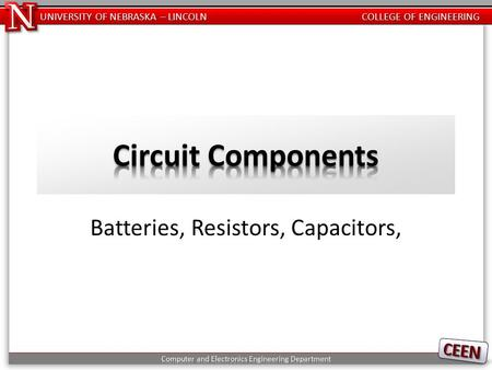 UNIVERSITY OF NEBRASKA – LINCOLN COLLEGE OF ENGINEERING Batteries, Resistors, Capacitors,
