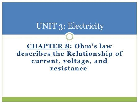 CHAPTER 8: Ohm's law describes the Relationship of current, voltage, and resistance. UNIT 3: Electricity.
